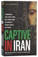 Captive in Iran: A Remarkable True Story of Hope and Triumph Amid the Horror of Tehran's Brutal Evin Prison Paperback