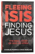 Fleeing ISIS, Finding Jesus: The Real Story of God At Work Paperback