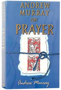 Andrew Murray on Prayer (6 Books In 1 Anthology)