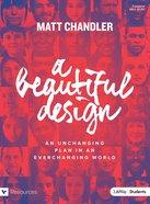 A Beautiful Design: An Unchanging Plan in An Everchanging World (Teen Bible Study Book)