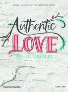 Authentic Love - Bible Study For Girls: Christ, Culture, and the Pursuit of Purity