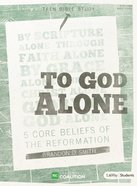 To God Alone:5 Core Beliefs of the Reformation (Teen Bible Study)