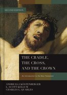 Cradle, the Cross, and the Crown, the: An Introduction to the New Testament (2nd Edition)