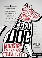 Feed the Dog:7 Spiritual Disciplines to Hlep You Grow in Your Faith (Bible Study Book)