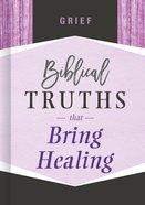 Grief: Biblical Truths That Bring Healing (Biblical Truths God's Way Series) Hardback