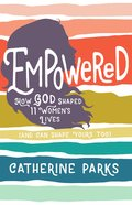 Empowered: How God Shaped 12 Women's Lives (And Can Shape Yours Too) Paperback