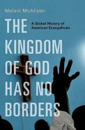 The Kingdom of God Has No Borders: A Global History of American Evangelicals Hardback