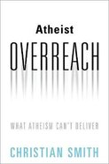 Atheist Overreach: What Atheism Can't Deliver Hardback