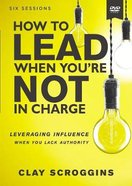 How to Lead When You're Not in Charge: Leveraging Influence When You Lack Authority (Dvd Study) DVD
