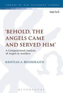 'Behold, the Angels Came and Served Him': A Compositional Analysis of Angels in Matthew (Library Of New Testament Studies Series) Paperback