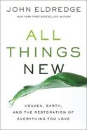 All Things New: Heaven, Earth and the Restoration of Everything You Love