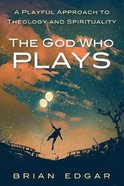 The God Who Plays: A Playful Approach to Theology and Spirituality Paperback