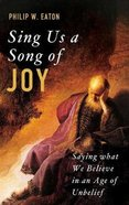 Sing Us a Song of Joy: Saying What We Believe in An Age of Unbelief Hardback