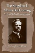 The Kingdom is Always But Coming: A Life of Walter Rauschenbusch Paperback