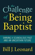 The Challenge of Being Baptist: Owning a Scandalous Past and An Uncertain Future Paperback