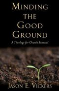 Minding the Good Ground: A Theology For Church Renewal Paperback