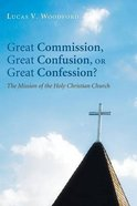 Great Commission, Great Confusion, Or Great Confession?: The Mission of the Holy Christian Church Paperback