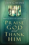 Praise God and Thank Him: Biblical Keys For a Joyful Life