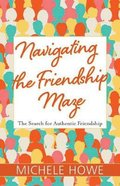 Navigating the Friendship Maze: The Search For Authentic Friendship Paperback