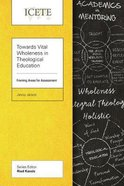 Towards Vital Wholeness in Theological Education: Framing Areas For Assessment (Icete Series)