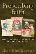 Prescribing Faith: Medicine, Media, and Religion in American Culture Paperback