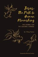 Jesus: The Path to Human Flourishing: The Gospel For the Cultural Chinese Paperback