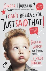 I Cant Believe You Just Said That!: Biblical Wisdom For Taming Your Childs Tongue