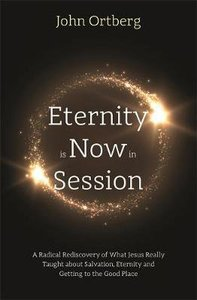 Eternity is Now in Session: A Radical Rediscovery of What Jesus Really Taught About Salvation, Eternity and Getting to the Good Place