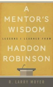 A Mentors Wisdom: Lessons I Learned From Haddon Robinson