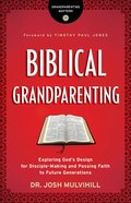 Biblical Grandparenting: Exploring God's Design For Disciple-Making and Passing Faith to Future Generations Paperback