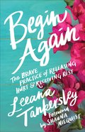 Begin Again: The Brave Practice of Releasing Hurt and Receiving Rest Paperback