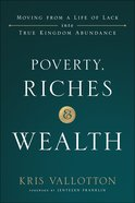 Poverty, Riches and Wealth: Moving From a Life of Lack Into True Kingdom Abundance Hardback
