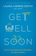 Get Well Soon: Natural and Supernatural Remedies For Vibrant Health