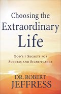Choosing the Extraordinary Life: God's 7 Secrets For Success and Significance Hardback