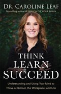 Think, Learn, Succeed: Understanding and Using Your Mind to Thrive At School, the Workplace, and Life Hardback