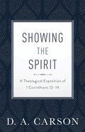Showing the Spirit: A Theological Exposition of 1 Corinthians 12-14