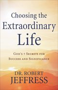 Choosing the Extraordinary Life: God's 7 Secrets For Success and Significance Paperback