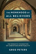 The Monkhood of All Believers: The Monastic Foundation of Christian Spirituality Paperback