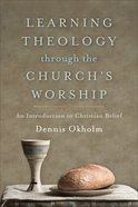 Learning Theology Through the Church's Worship: An Introduction to Christian Belief Paperback