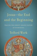 Jesus--The End and the Beginning: Tracing the Christ-Shaped Nature of Everything Paperback