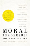 Moral Leadership For a Divided Age: Fourteen People Who Dared to Change Our World Hardback