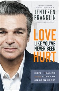 Love Like Youve Never Been Hurt: Hope, Healing and the Power of An Open Heart