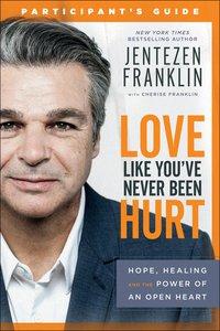 Love Like Youve Never Been Hurt: Hope, Healing and the Power of An Open Heart (Participants Guide)
