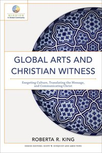 Global Arts and Christian Witness: Exegeting Culture, Translating the Message, and Communicating Chrisian Witness