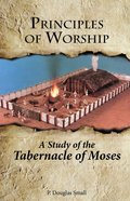 Principles of Worship: The Study of the Tabernacle of Moses Paperback