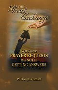 The Great Exchange: Why Your Prayer Requested May Not Be Getting Answers Paperback