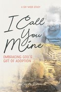 I Call You Mine: Embracing God's Gift of Adoption (6 Week Study) Paperback