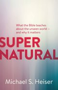 Supernatural: What the Bible Teaches About the Unseen World - and Why It Matters Paperback
