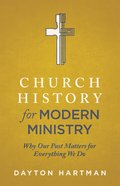 Church History For Modern Ministry: Why Our Past Matters For Everything We Do
