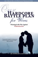 Our Hardcore Battle Plan For Wives: Winning in the War Against Pornography Paperback
